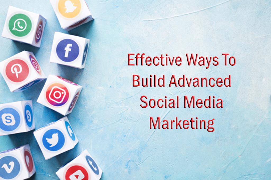 Effective Ways To Build Advanced Social Media Marketing Plans
