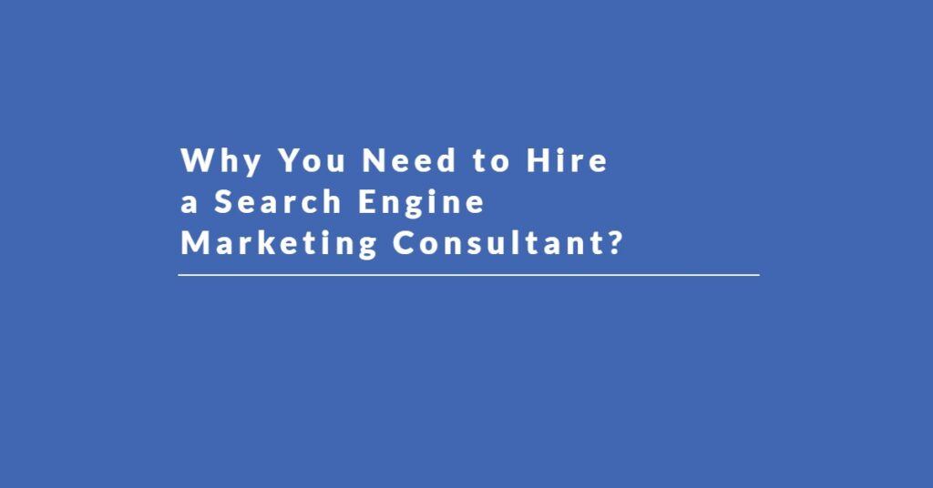 Why You Need to Hire a Search Engine Marketing Consultant