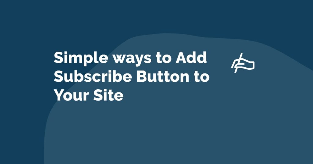 Simple Ways to Add Subscribe Button to Your Site